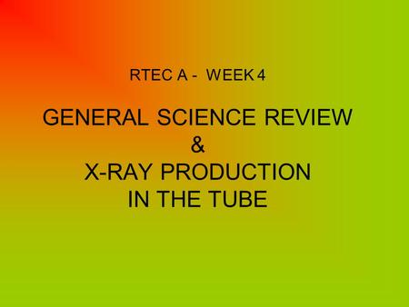 RTEC A - WEEK 4 GENERAL SCIENCE REVIEW & X-RAY PRODUCTION IN THE TUBE.