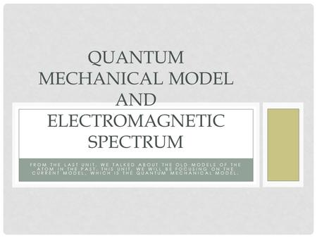 FROM THE LAST UNIT, WE TALKED ABOUT THE OLD MODELS OF THE ATOM IN THE PAST. THIS UNIT, WE WILL BE FOCUSING ON THE CURRENT MODEL, WHICH IS THE QUANTUM MECHANICAL.