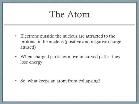 The Atom Electrons outside the nucleus are attracted to the protons in the nucleus (positive and negative charge attract!) When charged particles move.