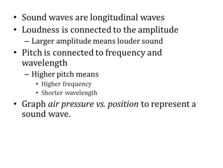 Sound waves are longitudinal waves Loudness is connected to the amplitude – Larger amplitude means louder sound Pitch is connected to frequency and wavelength.