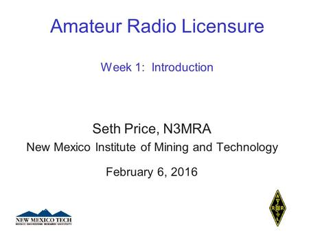 Amateur Radio Licensure Week 1: Introduction Seth Price, N3MRA New Mexico Institute of Mining and Technology February 6, 2016.