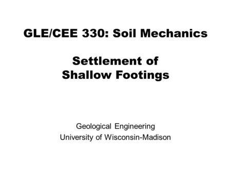 GLE/CEE 330: Soil Mechanics Settlement of Shallow Footings Geological Engineering University of Wisconsin-Madison.