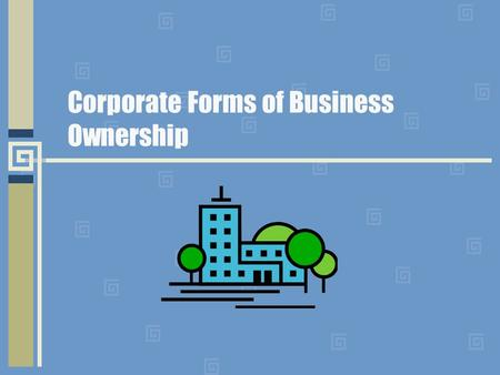 Corporate Forms of Business Ownership. Corporation Business owned by a group of people and authorized by the state in which it is located to act as though.