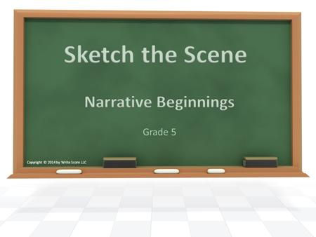 Grade 5 Copyright © 2014 by Write Score LLC. We are going to work on writing the beginning of a story. When working on our beginnings, we want to: o Grab.