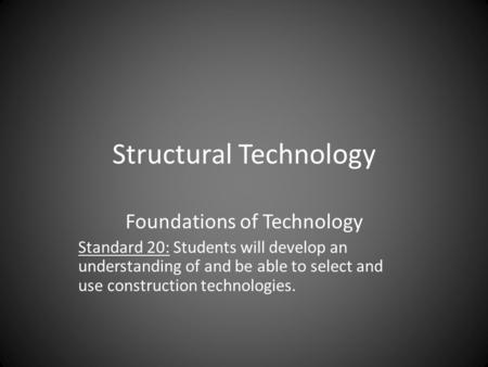 Structural Technology Foundations of Technology Standard 20: Students will develop an understanding of and be able to select and use construction technologies.