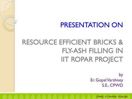 PRESENTATION ON RESOURCE EFFICIENT BRICKS & FLY-ASH FILLING IN IIT ROPAR PROJECT by Er. Gopal Varshney S.E., CPWD CPWD, IIT ROPAR, PUNJAB.