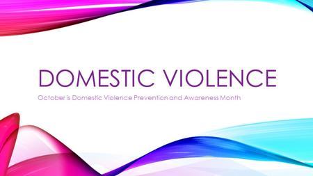 DOMESTIC VIOLENCE October is Domestic Violence Prevention and Awareness Month.