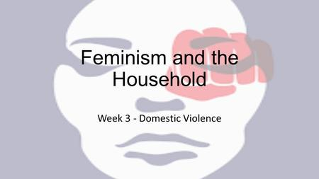Feminism and the Household Week 3 - Domestic Violence.