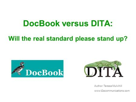 DocBook versus DITA: Will the real standard please stand up? Author: Teresa Mulvihill www.t2acommunications.com.
