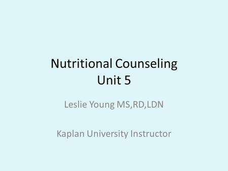 Nutritional Counseling Unit 5 Leslie Young MS,RD,LDN Kaplan University Instructor.