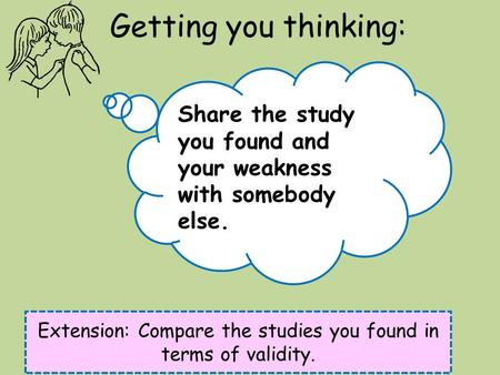 Getting you thinking: Extension: Compare the studies you found in terms of validity. Share the study you found and your weakness with somebody else.