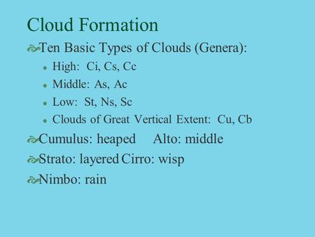 Cloud Formation  Ten Basic Types of Clouds (Genera): l High: Ci, Cs, Cc l Middle: As, Ac l Low: St, Ns, Sc l Clouds of Great Vertical Extent: Cu, Cb 