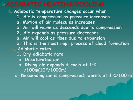  ADIABATIC HEATING/COOLING A. Adiabatic temperature changes occur when 1. Air is compressed as pressure increases a. Motion of air molecules increases.