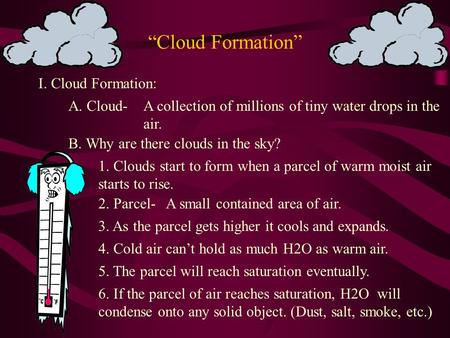 """Cloud Formation"" I. Cloud Formation: A. Cloud-A collection of millions of tiny water drops in the air. B. Why are there clouds in the sky? 1. Clouds."