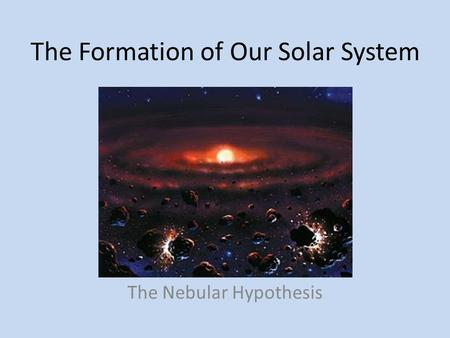 The Formation of Our Solar System The Nebular Hypothesis.