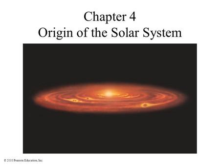 © 2010 Pearson Education, Inc. Chapter 4 Origin of the Solar System.