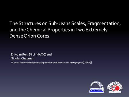 The Structures on Sub-Jeans Scales, Fragmentation, and the Chemical Properties in Two Extremely Dense Orion Cores Zhiyuan Ren, Di Li (NAOC) and Nicolas.