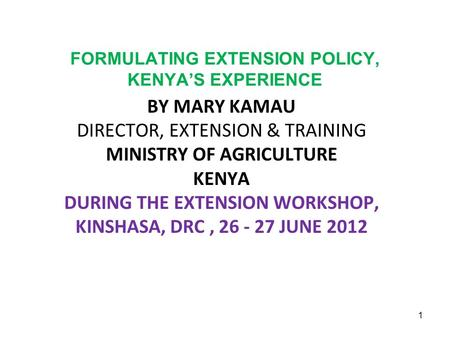 FORMULATING EXTENSION POLICY, KENYA'S EXPERIENCE BY MARY KAMAU DIRECTOR, EXTENSION & TRAINING MINISTRY OF AGRICULTURE KENYA DURING THE EXTENSION WORKSHOP,