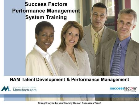 NAM Talent Development & Performance Management Brought to you by your friendly Human Resources Team! Success Factors Performance Management System Training.