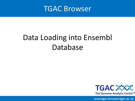 Data Loading into Ensembl Database TGAC Browser www.tgac-browser.tgac.ac.uk.