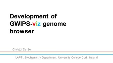Development of GWIPS-viz genome browser Christof De Bo LAPTI, Biochemistry Department, University College Cork, Ireland.
