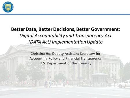 Better Data, Better Decisions, Better Government: Digital Accountability and Transparency Act (DATA Act) Implementation Update Christina Ho, Deputy Assistant.