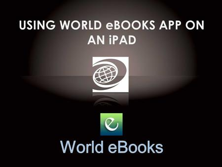 USING WORLD eBOOKS APP ON AN iPAD. STEP 1: Download the free World eBook app from the Apple App Store.