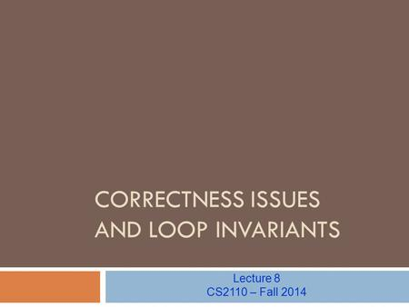 CORRECTNESS ISSUES AND LOOP INVARIANTS Lecture 8 CS2110 – Fall 2014.