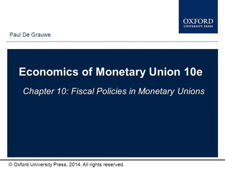 Type author names here © Oxford University Press, 2014. All rights reserved. Economics of Monetary Union 10e Chapter 10: Fiscal Policies in Monetary Unions.