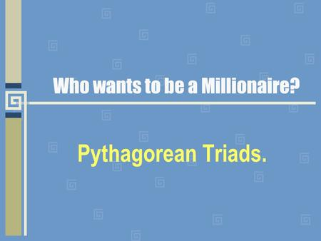 Who wants to be a Millionaire? Pythagorean Triads.