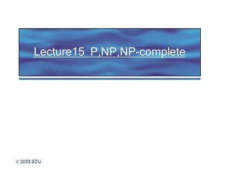  2005 SDU Lecture15 P,NP,NP-complete.  2005 SDU 2 The PATH problem PATH = { | G is a directed graph that has a directed path from s to t} s t 1 2 3.