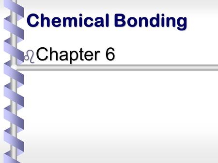 Chemical Bonding b Chapter 6. Chemical bond b The force (electrical attraction) that binds two atoms together.