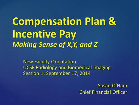 Compensation Plan & Incentive Pay Making Sense of X,Y, and Z New Faculty Orientation UCSF Radiology and Biomedical Imaging Session 1: September 17, 2014.
