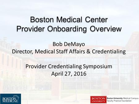 Boston Medical Center Provider Onboarding Overview Boston Medical Center Provider Onboarding Overview Bob DeMayo Director, Medical Staff Affairs & Credentialing.