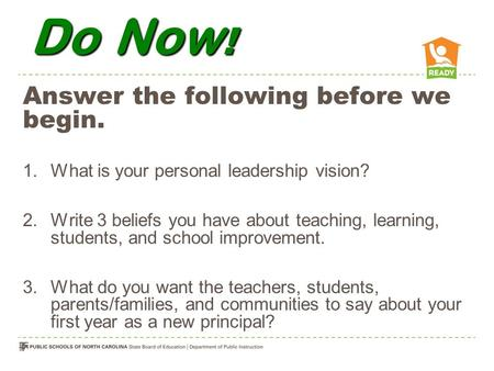 Do Now ! Answer the following before we begin. 1.What is your personal leadership vision? 2.Write 3 beliefs you have about teaching, learning, students,