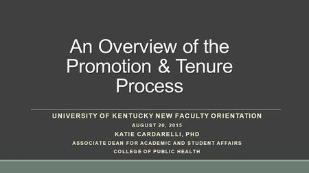 An Overview of the Promotion & Tenure Process UNIVERSITY OF KENTUCKY NEW FACULTY ORIENTATION AUGUST 20, 2015 KATIE CARDARELLI, PHD ASSOCIATE DEAN FOR ACADEMIC.