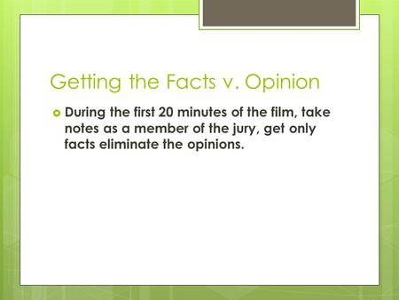Getting the Facts v. Opinion  During the first 20 minutes of the film, take notes as a member of the jury, get only facts eliminate the opinions.