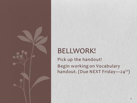 Pick up the handout! Begin working on Vocabulary handout. (Due NEXT Friday—24 th ) 1 BELLWORK!