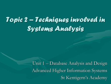 Topic 2 – Techniques involved in Systems Analysis Unit 1 – Database Analysis and Design Advanced Higher Information Systems St Kentigern's Academy.