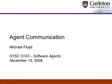 Agent Communication Michael Floyd SYSC 5103 – Software Agents November 13, 2008.