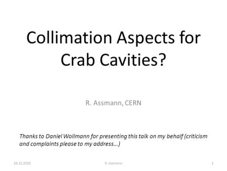 Collimation Aspects for Crab Cavities? R. Assmann, CERN Thanks to Daniel Wollmann for presenting this talk on my behalf (criticism and complaints please.