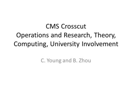 CMS Crosscut Operations and Research, Theory, Computing, University Involvement C. Young and B. Zhou.