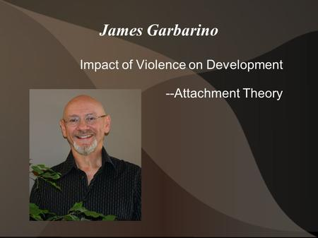 James Garbarino Impact of Violence on Development --Attachment Theory.