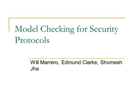 Model Checking for Security Protocols Will Marrero, Edmund Clarke, Shomesh Jha.
