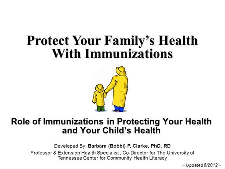 Role of Immunizations in Protecting Your Health and Your Child's Health Protect Your Family's Health With Immunizations Developed By: Barbara (Bobbi) P.
