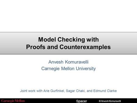 © Anvesh Komuravelli Spacer Model Checking with Proofs and Counterexamples Anvesh Komuravelli Carnegie Mellon University Joint work with Arie Gurfinkel,