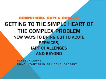 COMPREHEND, COPE & CONNECT GETTING TO THE SIMPLE HEART OF THE COMPLEX PROBLEM NEW WAYS TO BRING CBT TO ACUTE SERVICES, IAPT CHALLENGES AND BEYOND ISABEL.