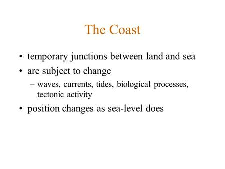 The Coast temporary junctions between land and sea are subject to change –waves, currents, tides, biological processes, tectonic activity position changes.
