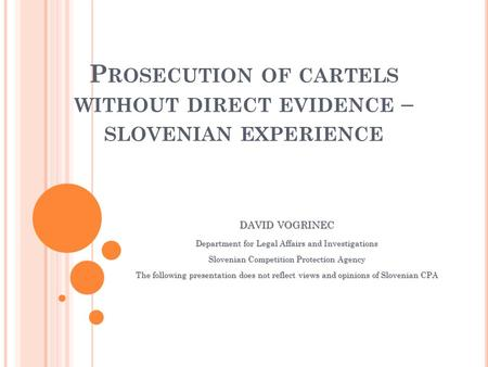 P ROSECUTION OF CARTELS WITHOUT DIRECT EVIDENCE – SLOVENIAN EXPERIENCE DAVID VOGRINEC Department for Legal Affairs and Investigations Slovenian Competition.
