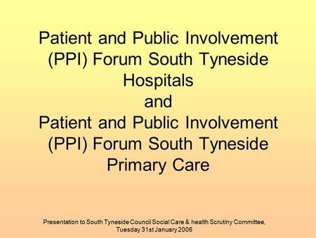 Presentation to South Tyneside Council Social Care & health Scrutiny Committee, Tuesday 31st January 2006 Patient and Public Involvement (PPI) Forum South.